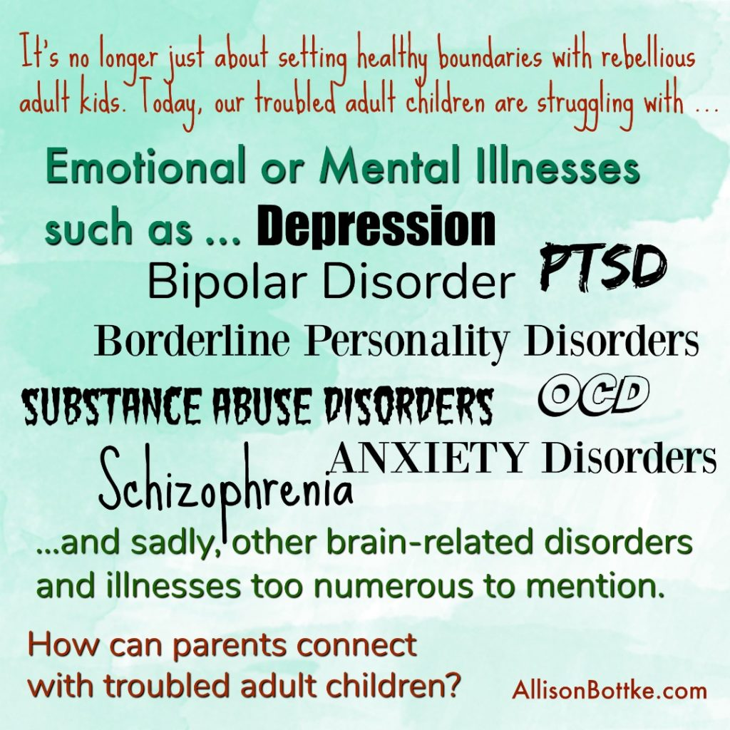 No longer just about boundaries. Our adult kids struggle with depression, bipolar disorder, anxiety, substance abuse disorders and a host of mental and emotional illnesses.
